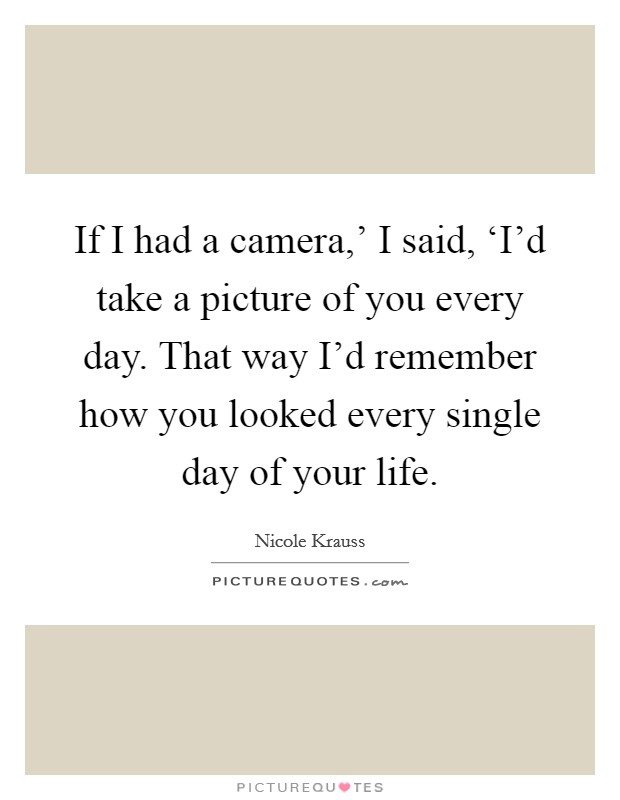 If I had a camera,' I said, 'I'd take a picture of you every day. That way I'd remember how you looked every single day of your life Picture Quote #1