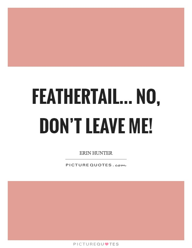 Feathertail... No, don't leave me! Picture Quote #1