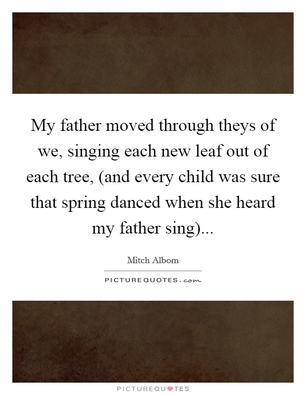 My father moved through theys of we, singing each new leaf out of each tree, (and every child was sure that spring danced when she heard my father sing) Picture Quote #1