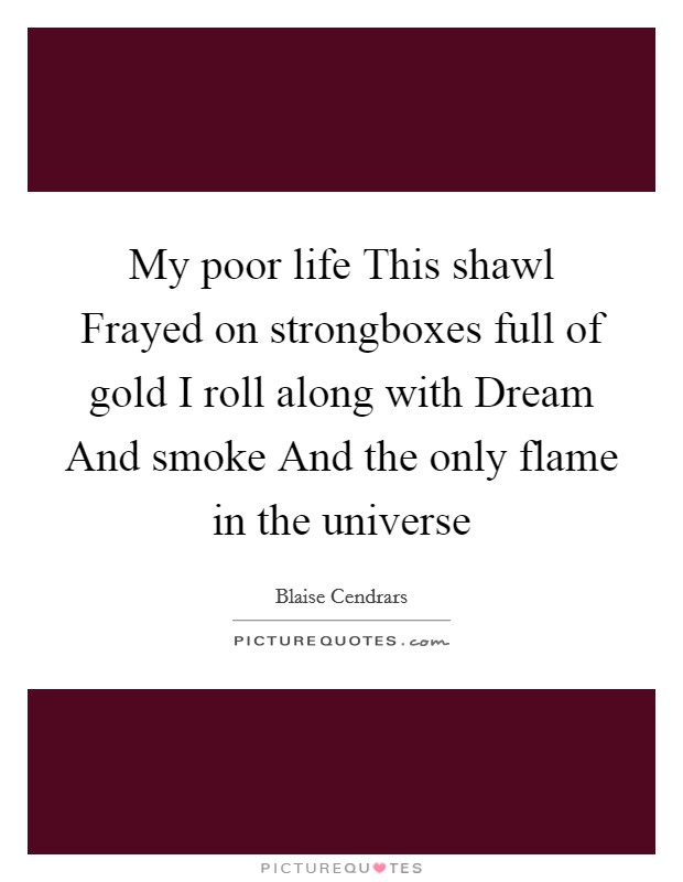 My poor life This shawl Frayed on strongboxes full of gold I roll along with Dream And smoke And the only flame in the universe Picture Quote #1