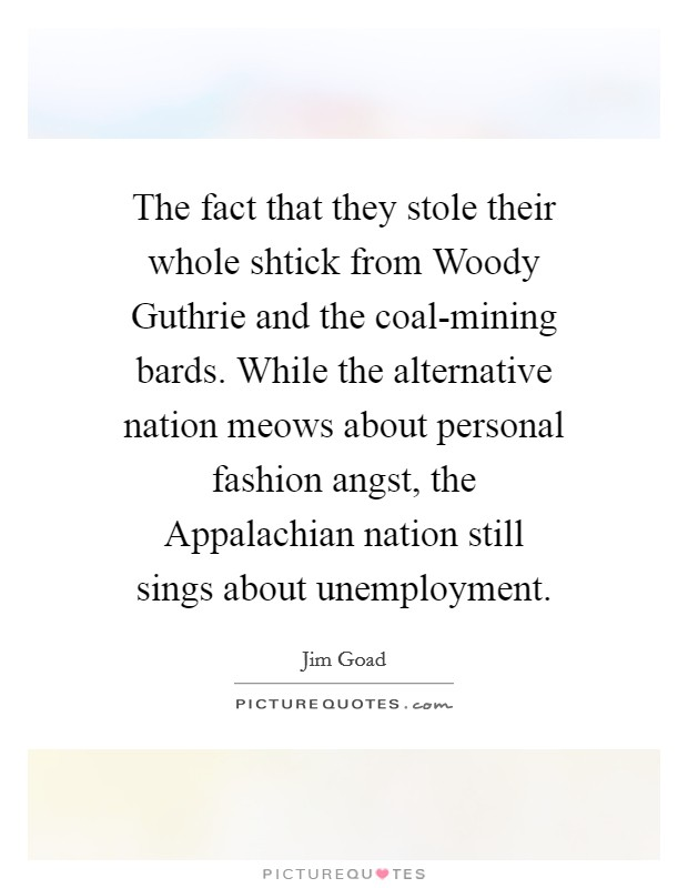 The fact that they stole their whole shtick from Woody Guthrie and the coal-mining bards. While the alternative nation meows about personal fashion angst, the Appalachian nation still sings about unemployment Picture Quote #1