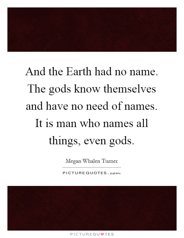 And the Earth had no name. The gods know themselves and have no need of names. It is man who names all things, even gods Picture Quote #1