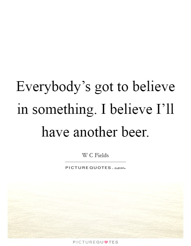 Everybody's got to believe in something. I believe I'll have another beer Picture Quote #1