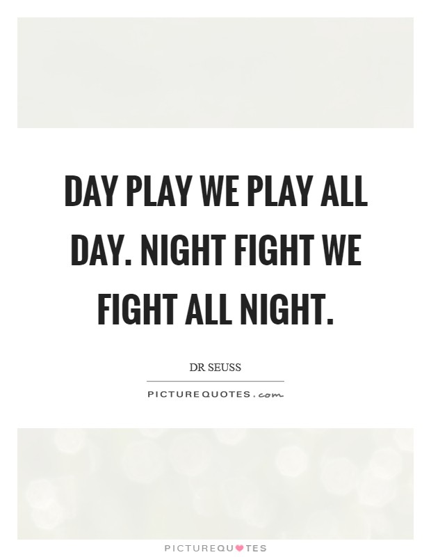 Day Play We play all day. Night Fight We fight all night Picture Quote #1