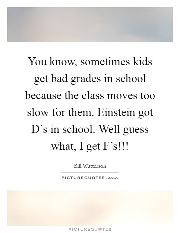 You know, sometimes kids get bad grades in school because the class moves too slow for them. Einstein got D's in school. Well guess what, I get F's!!! Picture Quote #1
