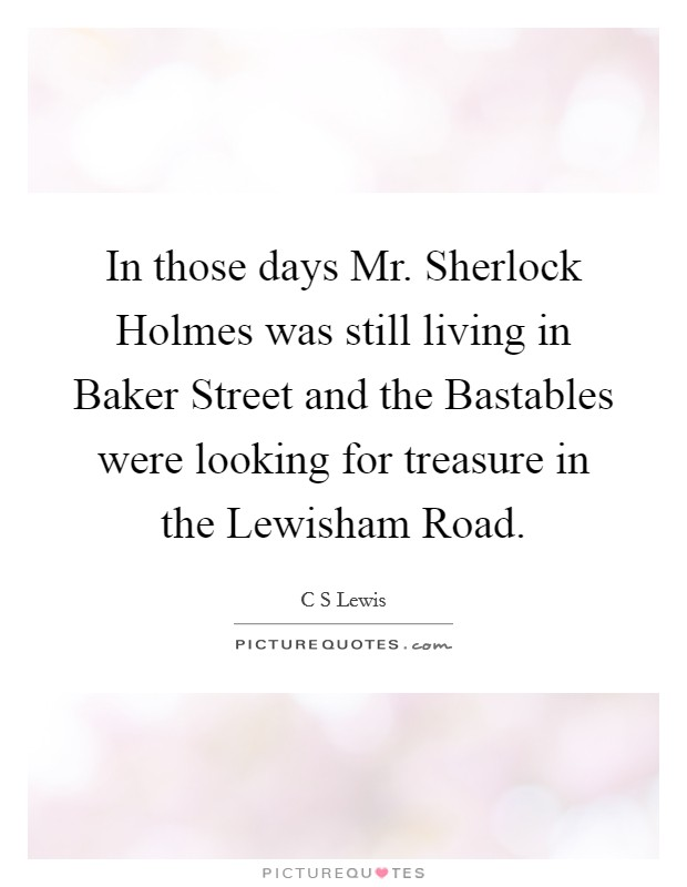 In those days Mr. Sherlock Holmes was still living in Baker Street and the Bastables were looking for treasure in the Lewisham Road Picture Quote #1