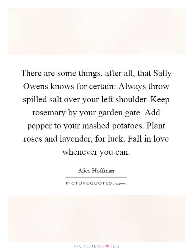 There are some things, after all, that Sally Owens knows for certain: Always throw spilled salt over your left shoulder. Keep rosemary by your garden gate. Add pepper to your mashed potatoes. Plant roses and lavender, for luck. Fall in love whenever you can Picture Quote #1