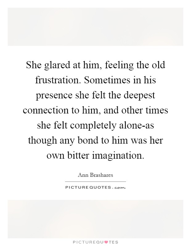 She glared at him, feeling the old frustration. Sometimes in his presence she felt the deepest connection to him, and other times she felt completely alone-as though any bond to him was her own bitter imagination Picture Quote #1