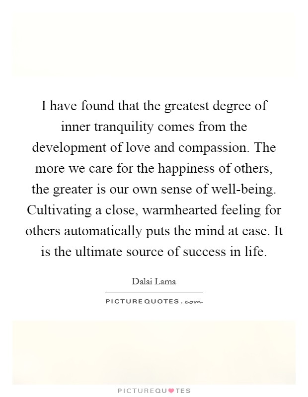 I have found that the greatest degree of inner tranquility comes from the development of love and compassion. The more we care for the happiness of others, the greater is our own sense of well-being. Cultivating a close, warmhearted feeling for others automatically puts the mind at ease. It is the ultimate source of success in life Picture Quote #1