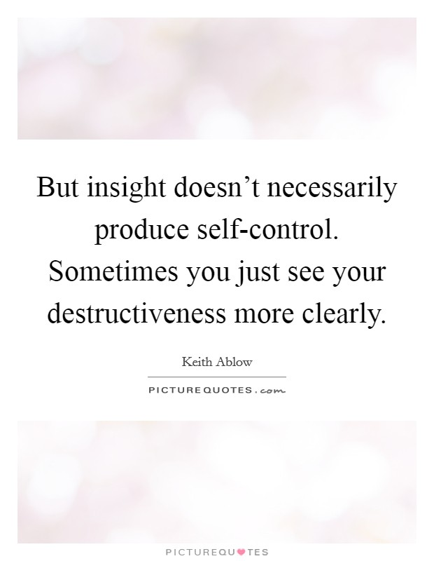 But insight doesn't necessarily produce self-control. Sometimes you just see your destructiveness more clearly Picture Quote #1
