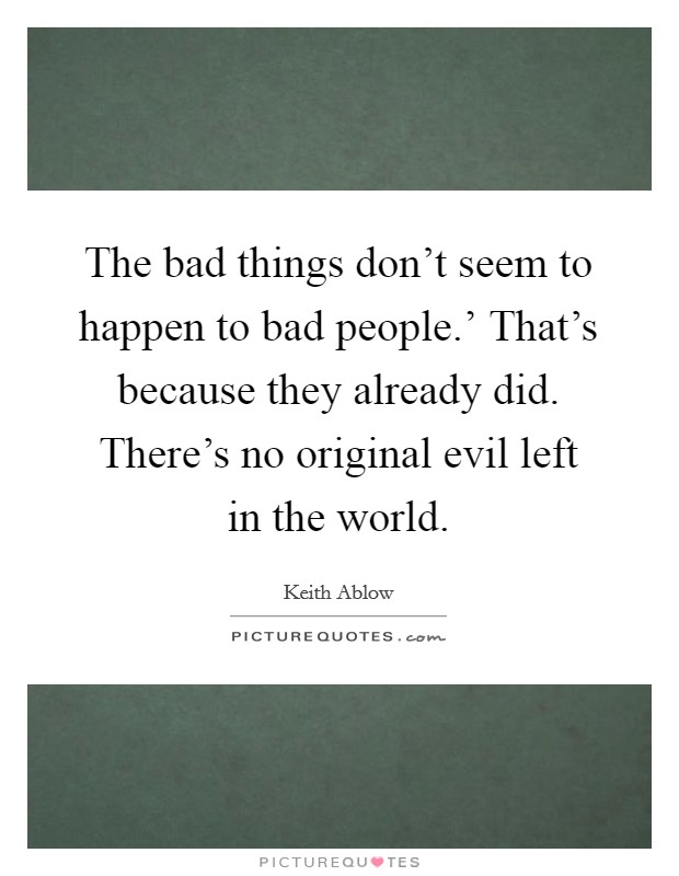 The bad things don't seem to happen to bad people.' That's because they already did. There's no original evil left in the world Picture Quote #1