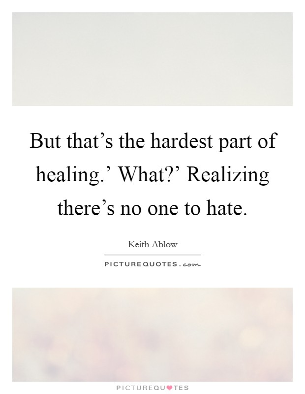 But that's the hardest part of healing.' What?' Realizing there's no one to hate Picture Quote #1