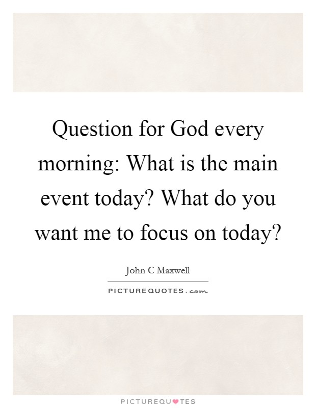 Question for God every morning: What is the main event today? What do you want me to focus on today? Picture Quote #1