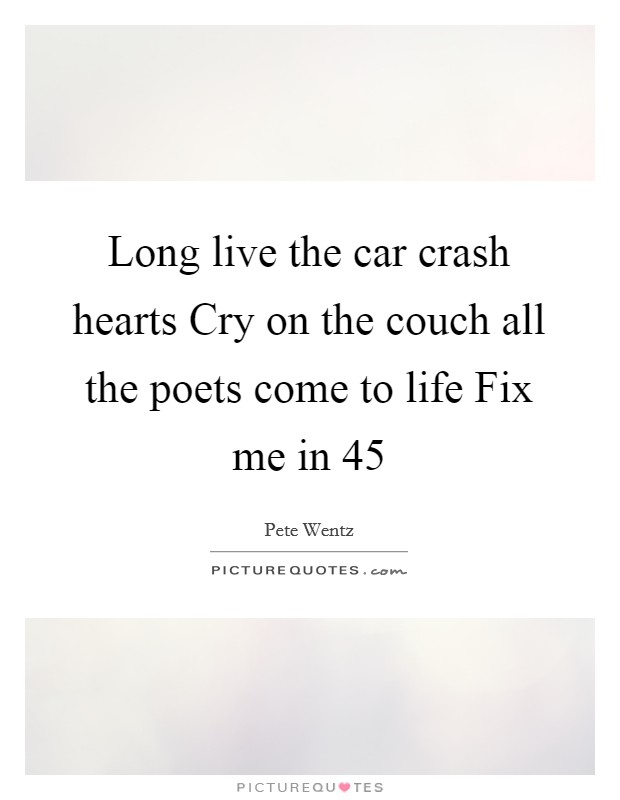 Long live the car crash hearts Cry on the couch all the poets come to life Fix me in 45 Picture Quote #1