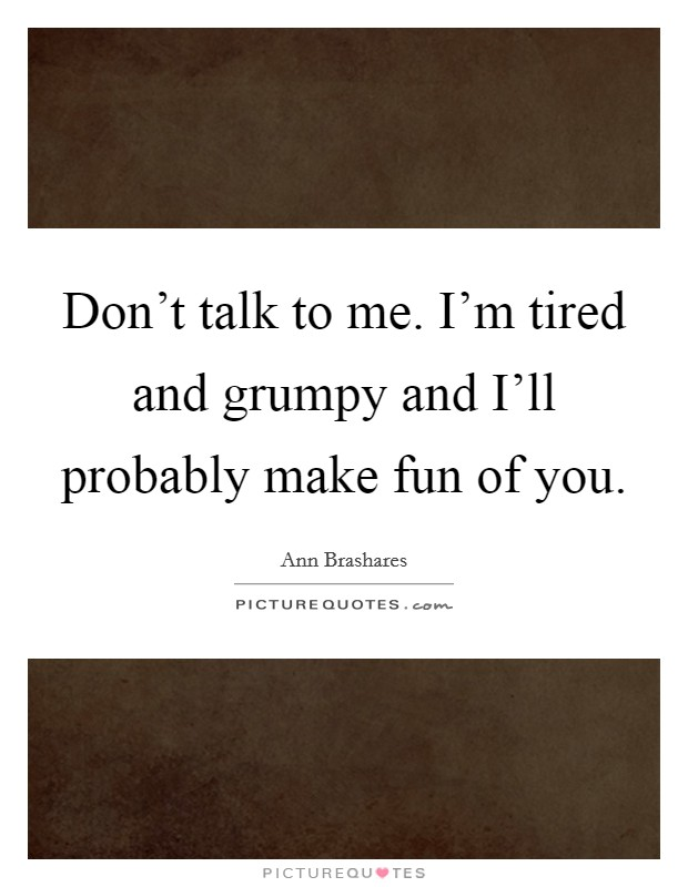 Don't talk to me. I'm tired and grumpy and I'll probably make fun of you Picture Quote #1