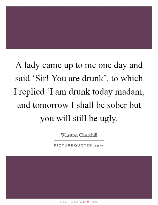 A lady came up to me one day and said 'Sir! You are drunk', to which I replied 'I am drunk today madam, and tomorrow I shall be sober but you will still be ugly Picture Quote #1