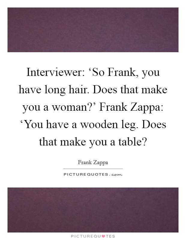 Interviewer: 'So Frank, you have long hair. Does that make you a woman?' Frank Zappa: 'You have a wooden leg. Does that make you a table? Picture Quote #1