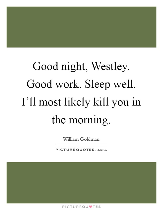 Good night, Westley. Good work. Sleep well. I'll most likely kill you in the morning Picture Quote #1