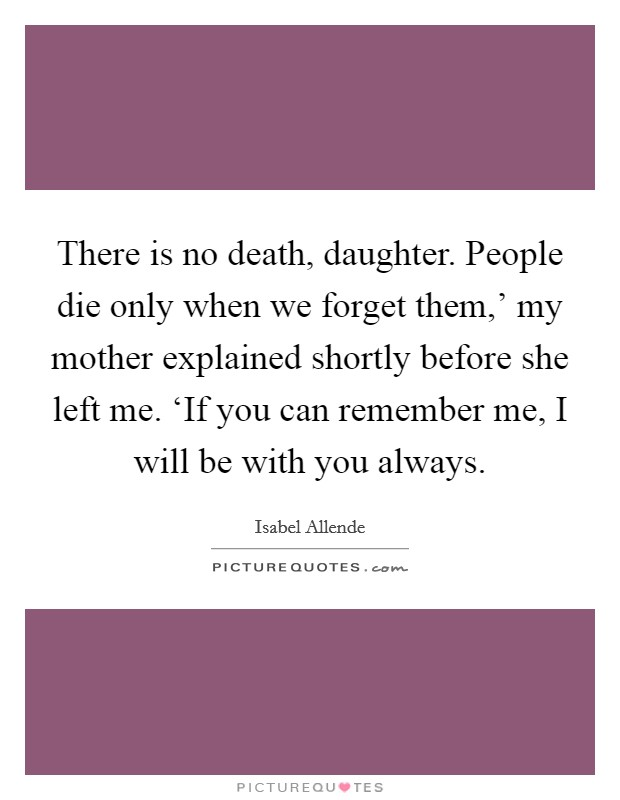 There is no death, daughter. People die only when we forget them,' my mother explained shortly before she left me. 'If you can remember me, I will be with you always Picture Quote #1