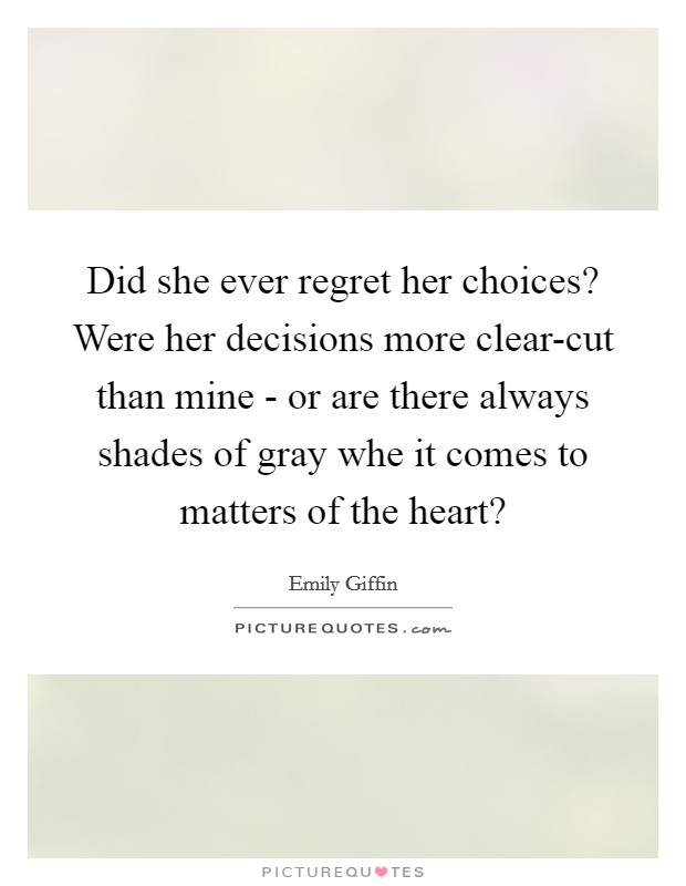 Did she ever regret her choices? Were her decisions more clear-cut than mine - or are there always shades of gray whe it comes to matters of the heart? Picture Quote #1