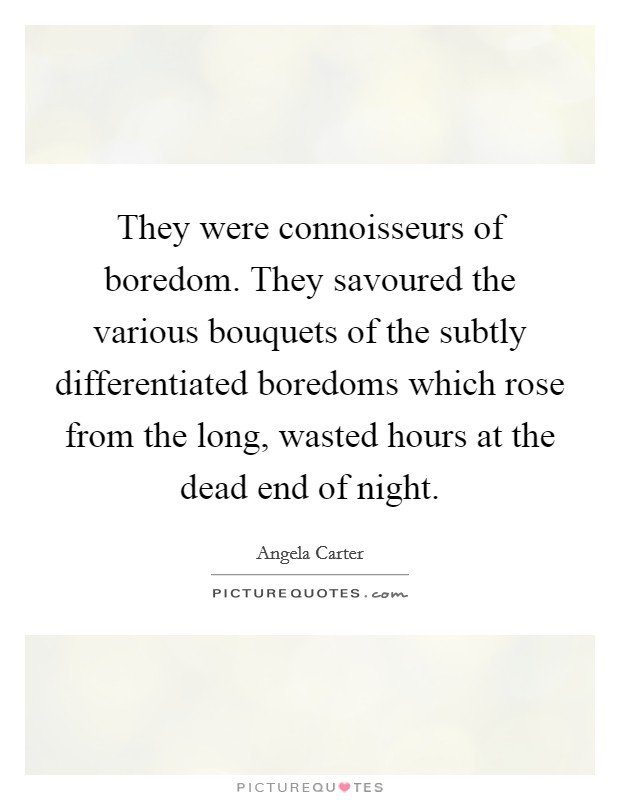 They were connoisseurs of boredom. They savoured the various bouquets of the subtly differentiated boredoms which rose from the long, wasted hours at the dead end of night Picture Quote #1