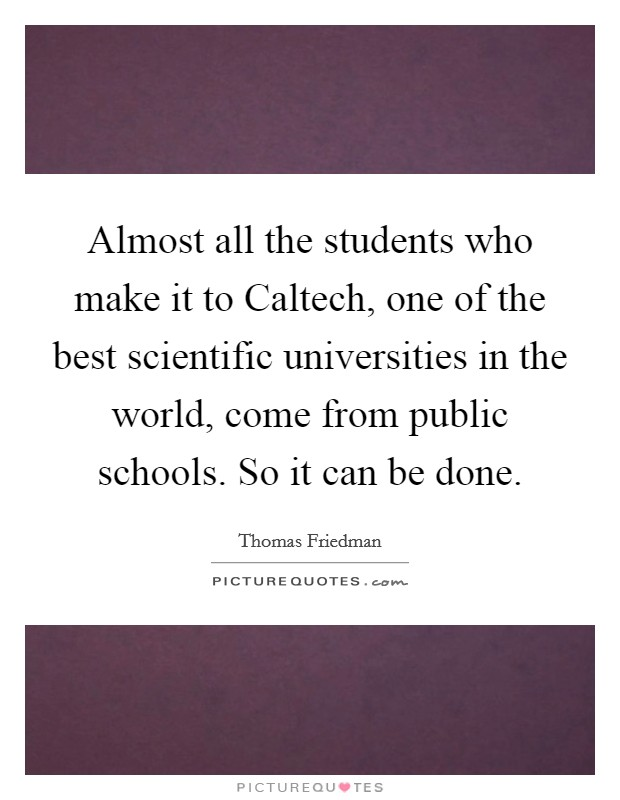 Almost all the students who make it to Caltech, one of the best scientific universities in the world, come from public schools. So it can be done Picture Quote #1