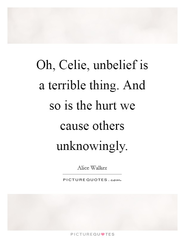 Oh, Celie, unbelief is a terrible thing. And so is the hurt we cause others unknowingly Picture Quote #1