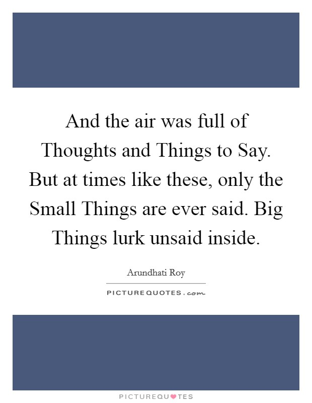 And the air was full of Thoughts and Things to Say. But at times like these, only the Small Things are ever said. Big Things lurk unsaid inside Picture Quote #1