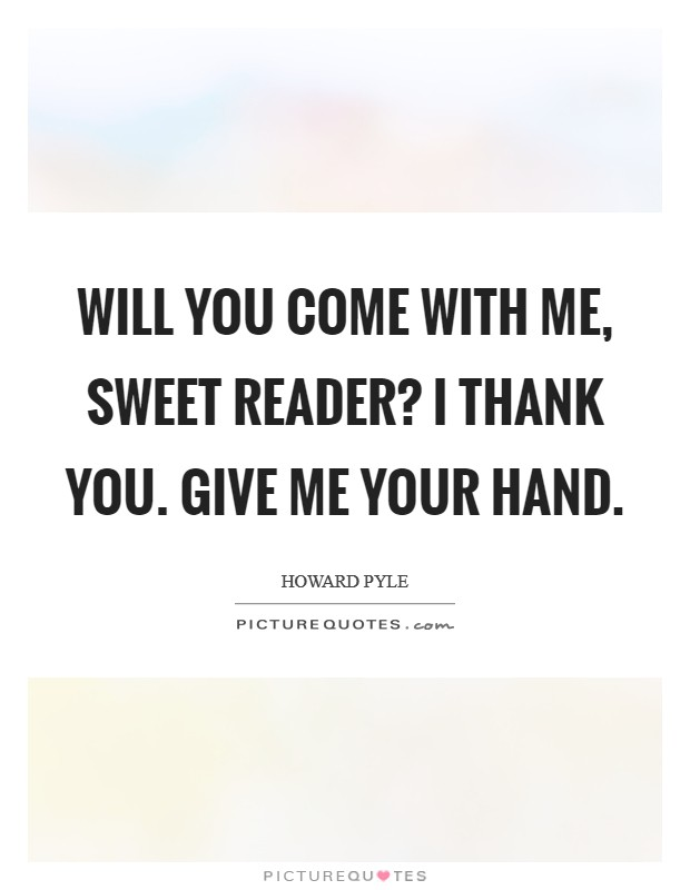 Will you come with me, sweet Reader? I thank you. Give me your hand Picture Quote #1