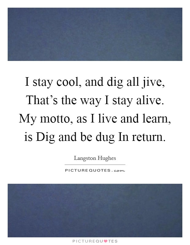 I stay cool, and dig all jive, That's the way I stay alive. My motto, as I live and learn, is Dig and be dug In return Picture Quote #1