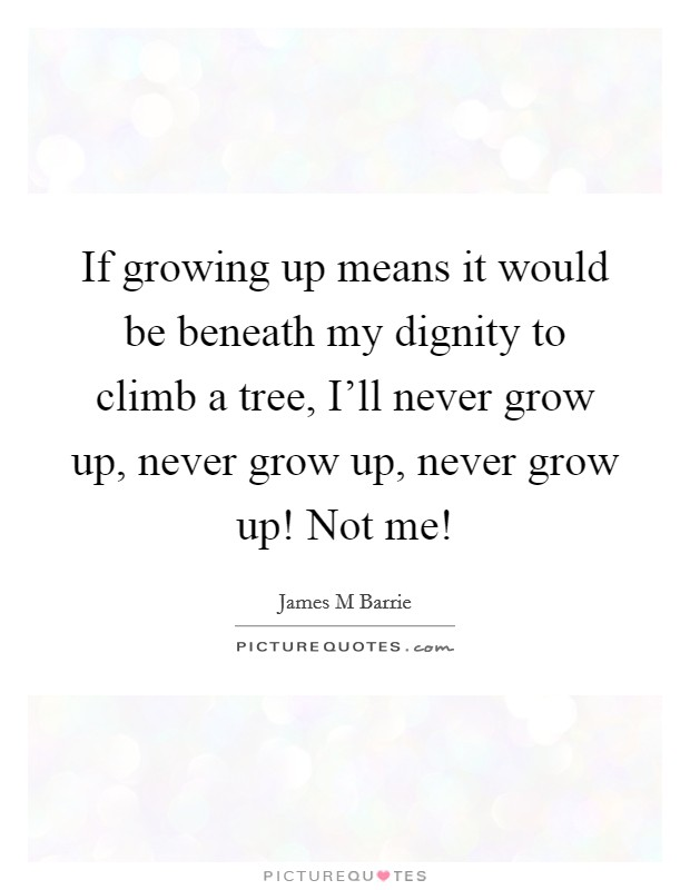 If growing up means it would be beneath my dignity to climb a tree, I'll never grow up, never grow up, never grow up! Not me! Picture Quote #1