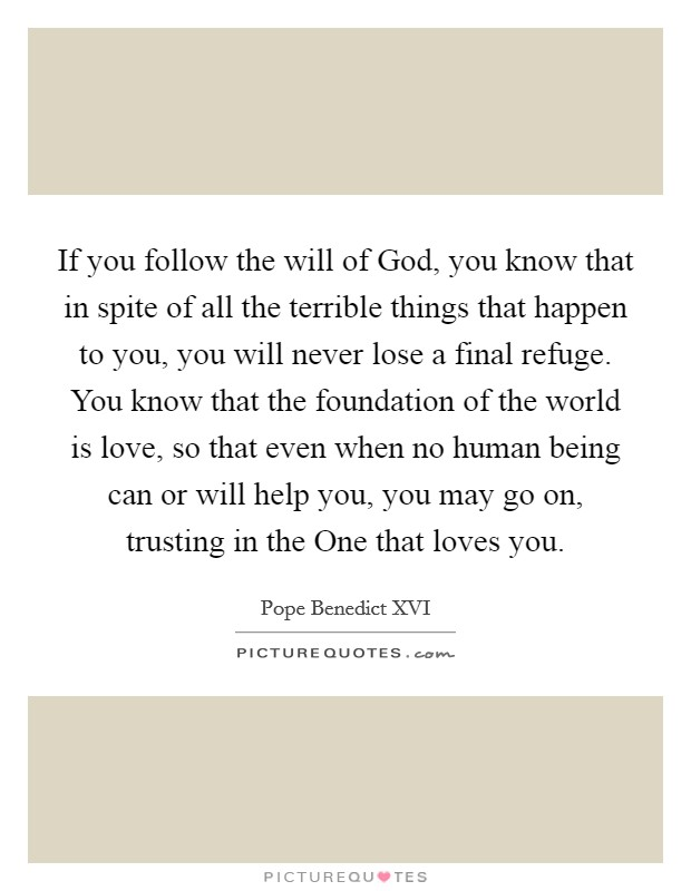 If you follow the will of God, you know that in spite of all the terrible things that happen to you, you will never lose a final refuge. You know that the foundation of the world is love, so that even when no human being can or will help you, you may go on, trusting in the One that loves you Picture Quote #1