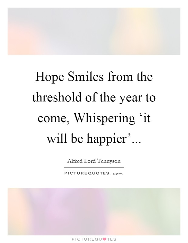 Hope Smiles from the threshold of the year to come, Whispering 'it will be happier' Picture Quote #1