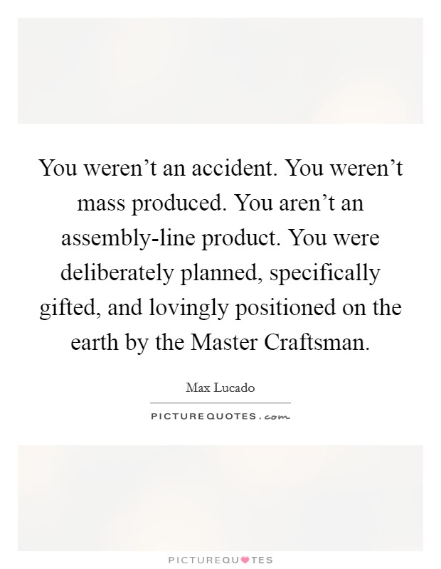 You weren't an accident. You weren't mass produced. You aren't an assembly-line product. You were deliberately planned, specifically gifted, and lovingly positioned on the earth by the Master Craftsman Picture Quote #1