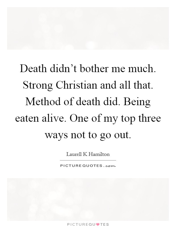 Death didn't bother me much. Strong Christian and all that. Method of death did. Being eaten alive. One of my top three ways not to go out Picture Quote #1