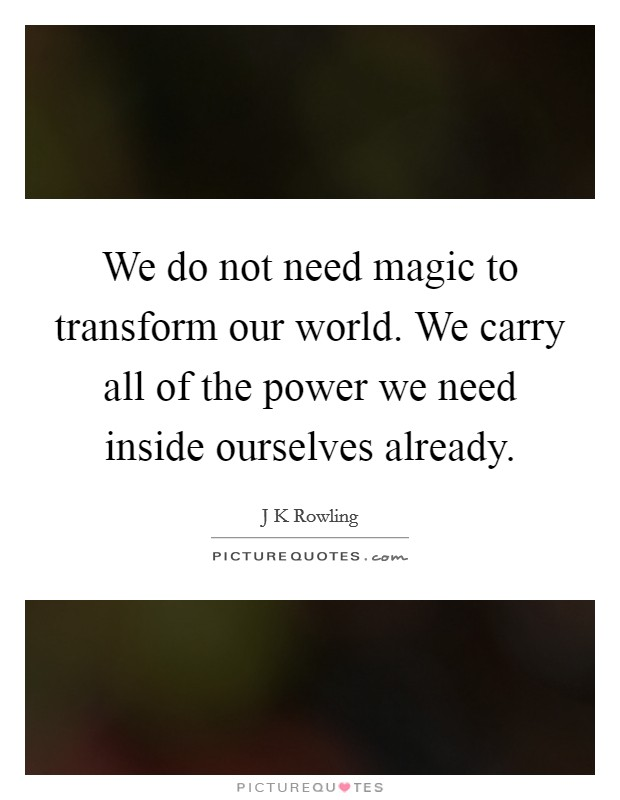We do not need magic to transform our world. We carry all of the power we need inside ourselves already Picture Quote #1