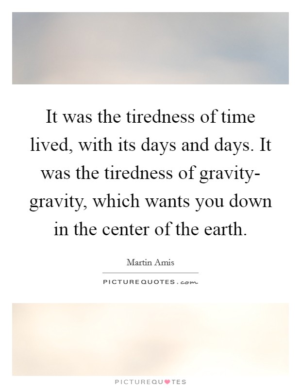It was the tiredness of time lived, with its days and days. It was the tiredness of gravity- gravity, which wants you down in the center of the earth Picture Quote #1