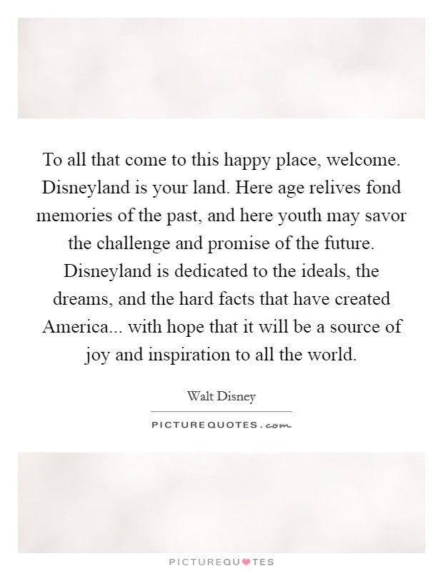 To all that come to this happy place, welcome. Disneyland is your land. Here age relives fond memories of the past, and here youth may savor the challenge and promise of the future. Disneyland is dedicated to the ideals, the dreams, and the hard facts that have created America... with hope that it will be a source of joy and inspiration to all the world Picture Quote #1