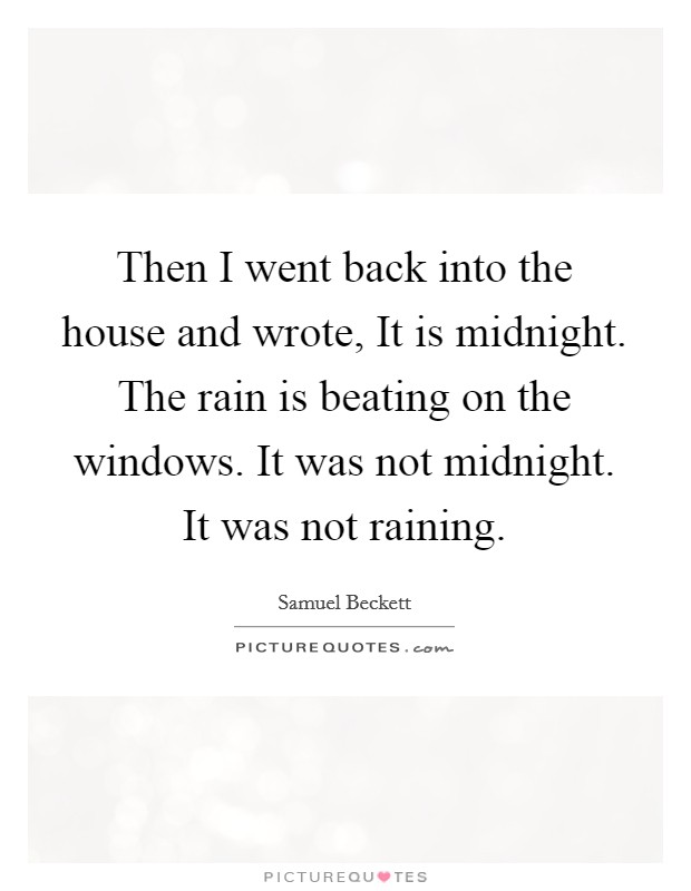 Then I went back into the house and wrote, It is midnight. The rain is beating on the windows. It was not midnight. It was not raining Picture Quote #1