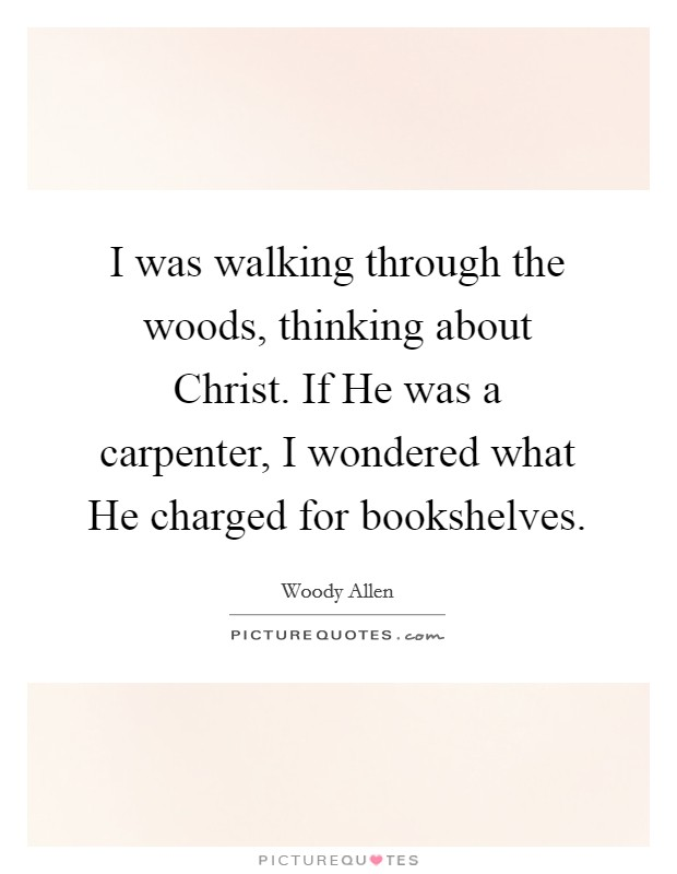 I was walking through the woods, thinking about Christ. If He was a carpenter, I wondered what He charged for bookshelves Picture Quote #1