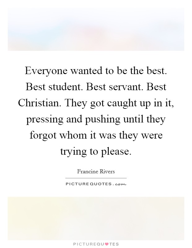 Everyone wanted to be the best. Best student. Best servant. Best Christian. They got caught up in it, pressing and pushing until they forgot whom it was they were trying to please Picture Quote #1