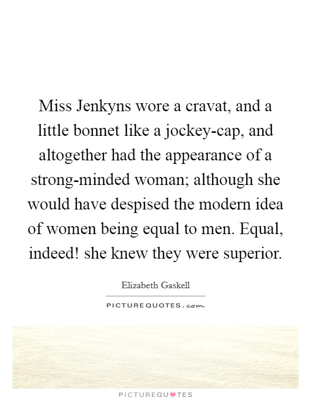 Miss Jenkyns wore a cravat, and a little bonnet like a jockey-cap, and altogether had the appearance of a strong-minded woman; although she would have despised the modern idea of women being equal to men. Equal, indeed! she knew they were superior Picture Quote #1