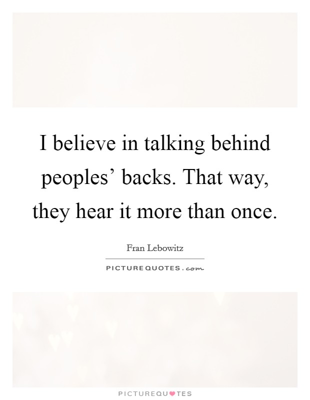 I believe in talking behind peoples' backs. That way, they hear it more than once Picture Quote #1