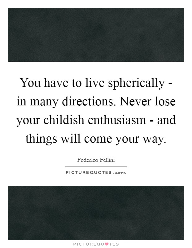 You have to live spherically - in many directions. Never lose your childish enthusiasm - and things will come your way Picture Quote #1