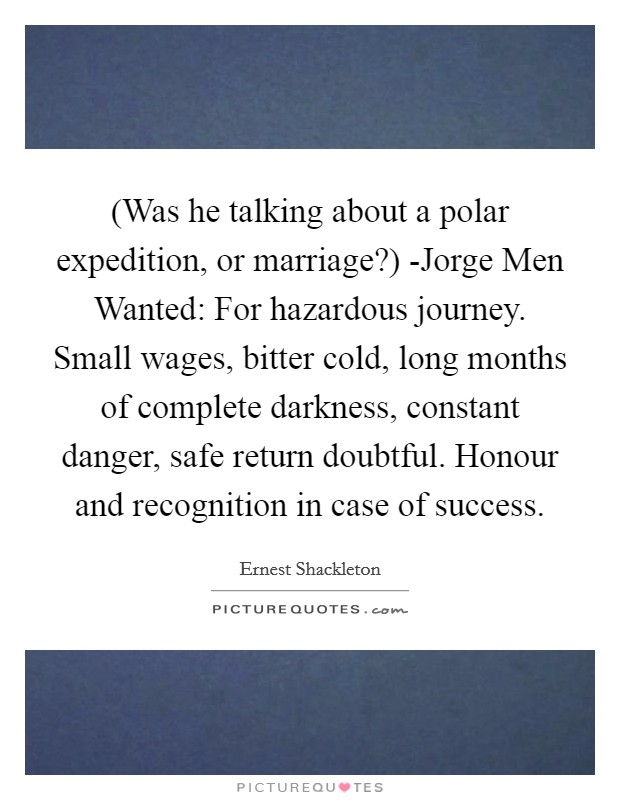 (Was he talking about a polar expedition, or marriage?) -Jorge Men Wanted: For hazardous journey. Small wages, bitter cold, long months of complete darkness, constant danger, safe return doubtful. Honour and recognition in case of success Picture Quote #1