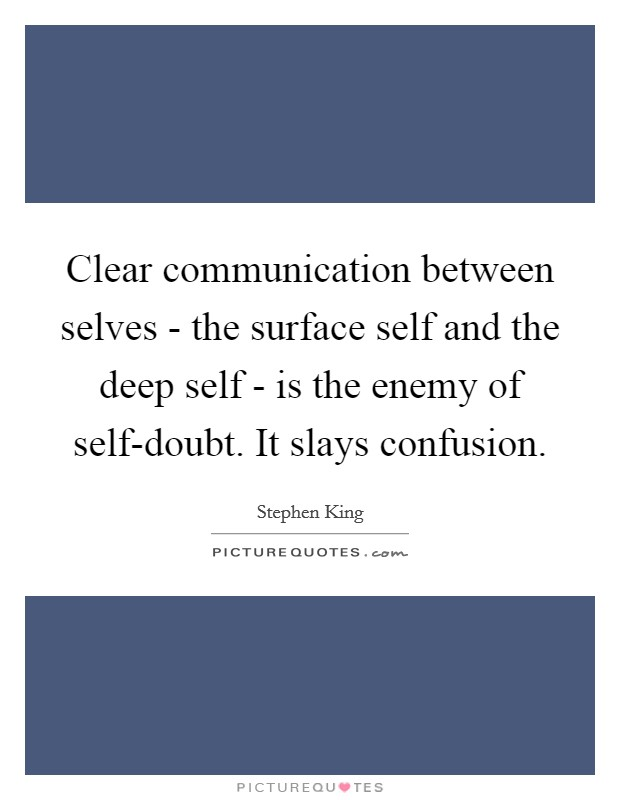 Clear communication between selves - the surface self and the deep self - is the enemy of self-doubt. It slays confusion Picture Quote #1