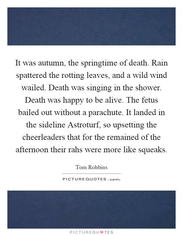 It was autumn, the springtime of death. Rain spattered the rotting leaves, and a wild wind wailed. Death was singing in the shower. Death was happy to be alive. The fetus bailed out without a parachute. It landed in the sideline Astroturf, so upsetting the cheerleaders that for the remained of the afternoon their rahs were more like squeaks Picture Quote #1