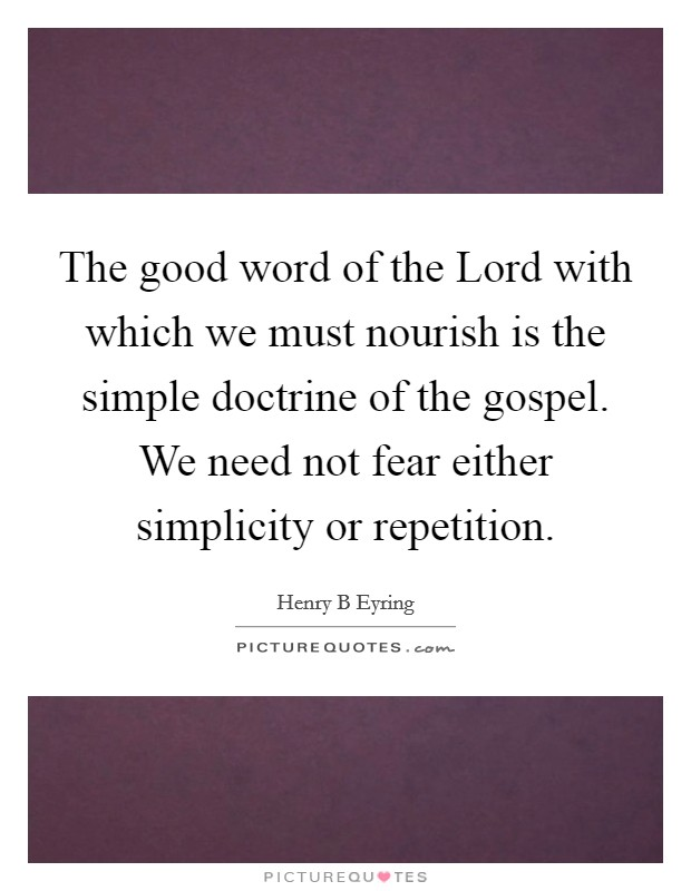 The good word of the Lord with which we must nourish is the simple doctrine of the gospel. We need not fear either simplicity or repetition Picture Quote #1