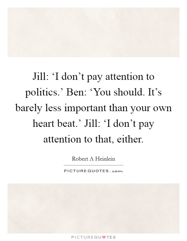 Jill: 'I don't pay attention to politics.' Ben: 'You should. It's barely less important than your own heart beat.' Jill: 'I don't pay attention to that, either Picture Quote #1