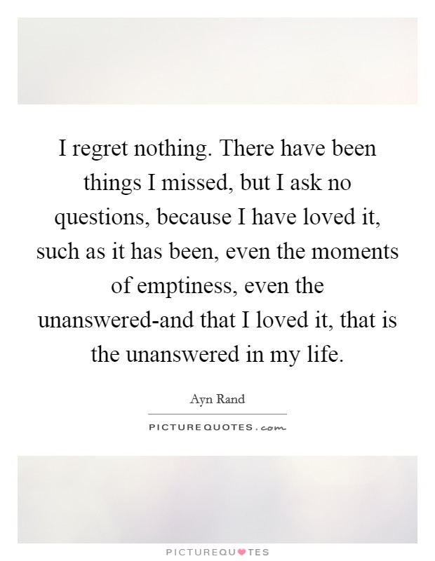 I regret nothing. There have been things I missed, but I ask no questions, because I have loved it, such as it has been, even the moments of emptiness, even the unanswered-and that I loved it, that is the unanswered in my life Picture Quote #1